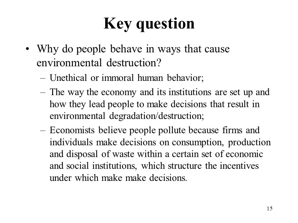 15 Key question Why do people behave in ways that cause environmental destruction.