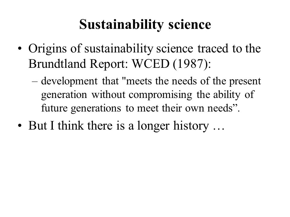 Sustainability science Origins of sustainability science traced to the Brundtland Report: WCED (1987): –development that meets the needs of the present generation without compromising the ability of future generations to meet their own needs.