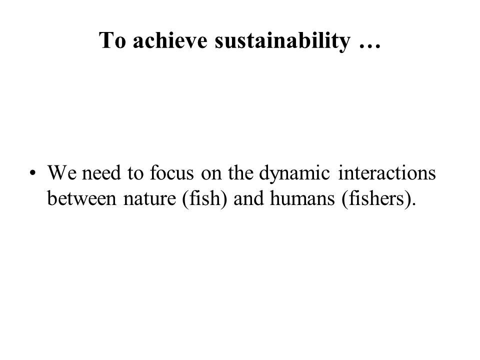 To achieve sustainability … We need to focus on the dynamic interactions between nature (fish) and humans (fishers).
