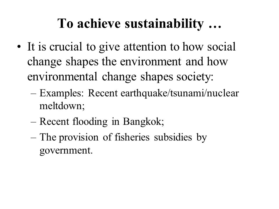 To achieve sustainability … It is crucial to give attention to how social change shapes the environment and how environmental change shapes society: –Examples: Recent earthquake/tsunami/nuclear meltdown; –Recent flooding in Bangkok; –The provision of fisheries subsidies by government.