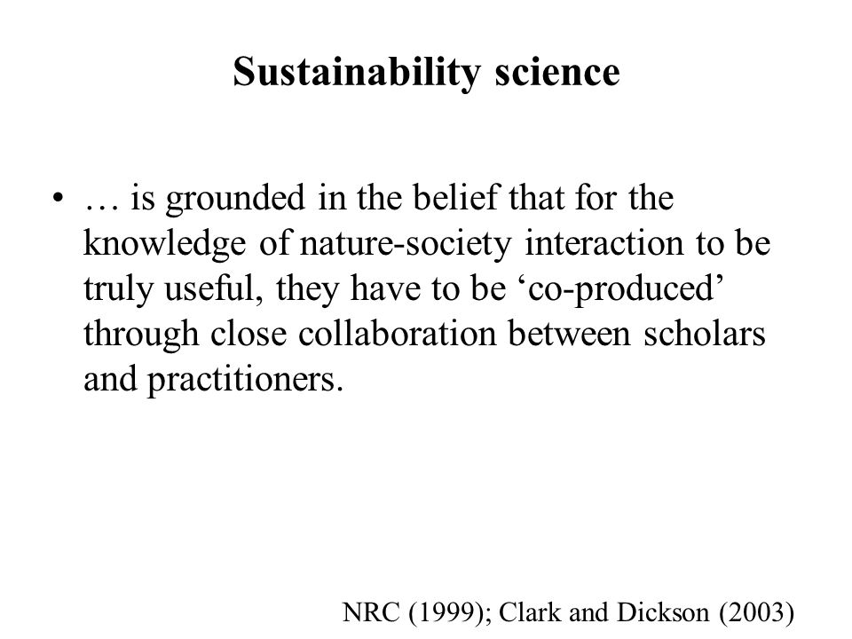 Sustainability science … is grounded in the belief that for the knowledge of nature-society interaction to be truly useful, they have to be co-produced through close collaboration between scholars and practitioners.