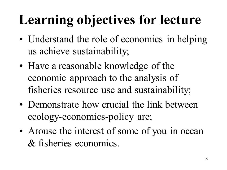 6 Learning objectives for lecture Understand the role of economics in helping us achieve sustainability; Have a reasonable knowledge of the economic approach to the analysis of fisheries resource use and sustainability; Demonstrate how crucial the link between ecology-economics-policy are; Arouse the interest of some of you in ocean & fisheries economics.