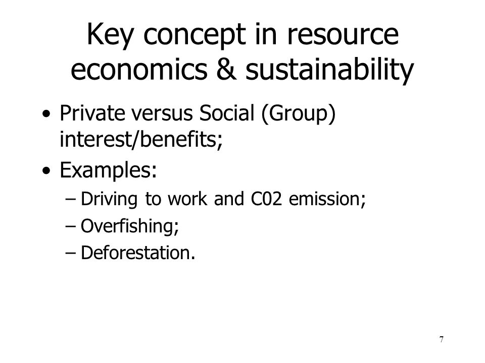 7 Key concept in resource economics & sustainability Private versus Social (Group) interest/benefits; Examples: –Driving to work and C02 emission; –Overfishing; –Deforestation.