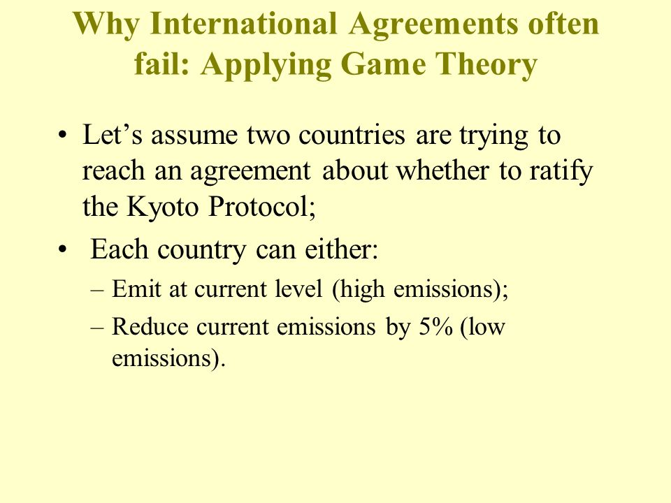 Why International Agreements often fail: Applying Game Theory Lets assume two countries are trying to reach an agreement about whether to ratify the Kyoto Protocol; Each country can either: –Emit at current level (high emissions); –Reduce current emissions by 5% (low emissions).