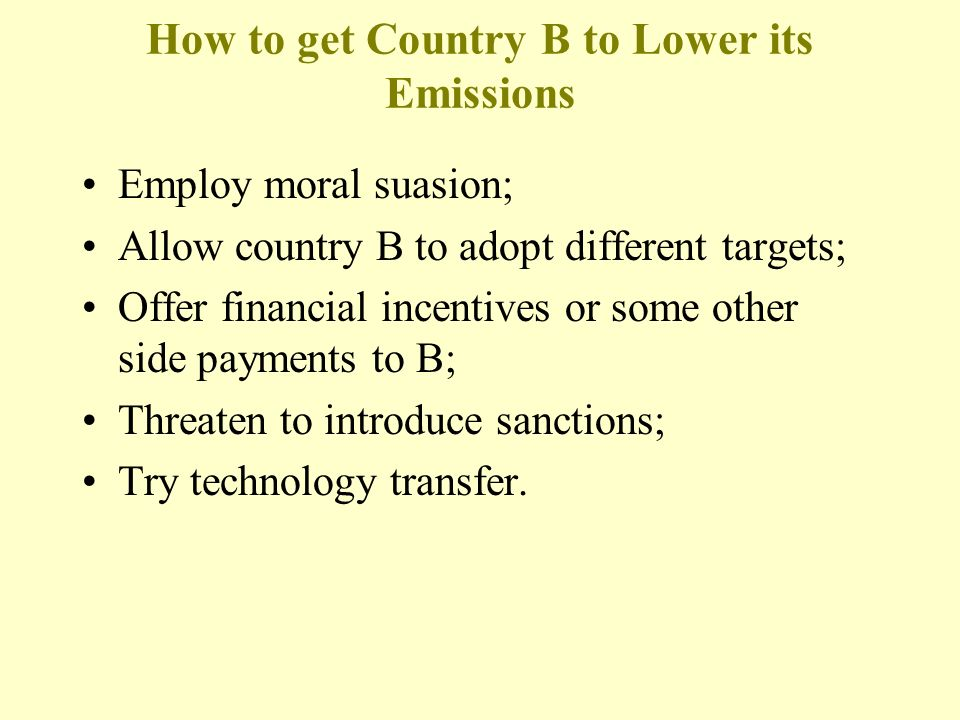 How to get Country B to Lower its Emissions Employ moral suasion; Allow country B to adopt different targets; Offer financial incentives or some other side payments to B; Threaten to introduce sanctions; Try technology transfer.