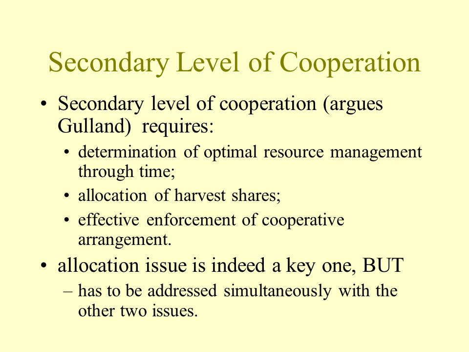 Secondary Level of Cooperation Secondary level of cooperation (argues Gulland) requires: determination of optimal resource management through time; allocation of harvest shares; effective enforcement of cooperative arrangement.