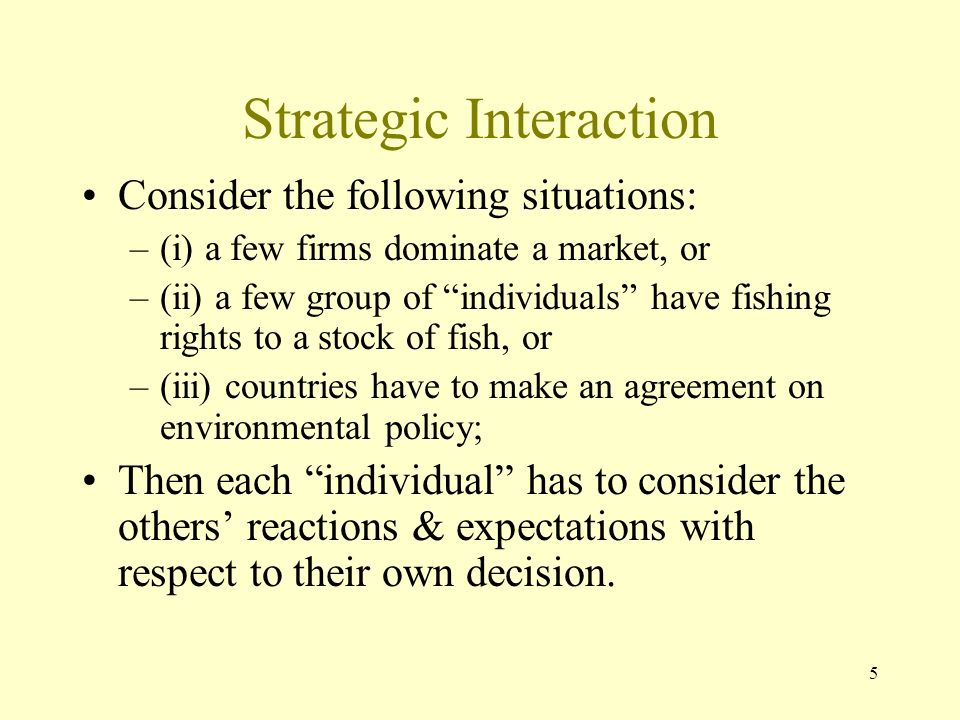 5 Strategic Interaction Consider the following situations: –(i) a few firms dominate a market, or –(ii) a few group of individuals have fishing rights to a stock of fish, or –(iii) countries have to make an agreement on environmental policy; Then each individual has to consider the others reactions & expectations with respect to their own decision.
