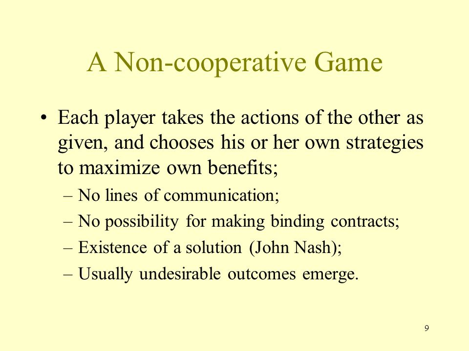 9 A Non-cooperative Game Each player takes the actions of the other as given, and chooses his or her own strategies to maximize own benefits; –No lines of communication; –No possibility for making binding contracts; –Existence of a solution (John Nash); –Usually undesirable outcomes emerge.