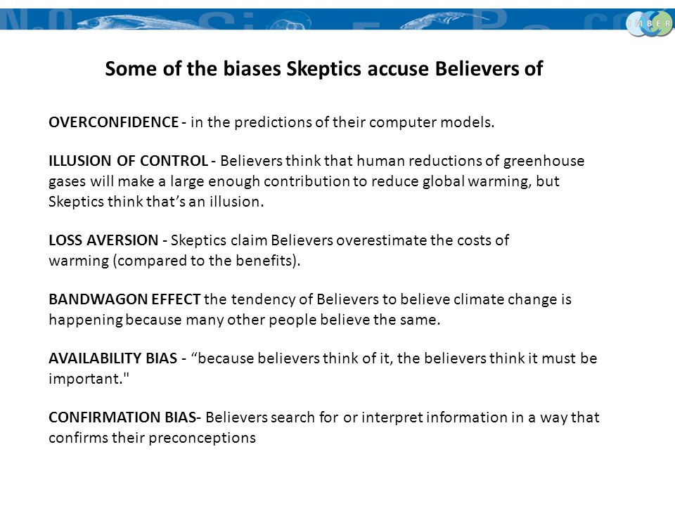 Some of the biases Skeptics accuse Believers of OVERCONFIDENCE - in the predictions of their computer models. ILLUSION OF CONTROL - Believers think th