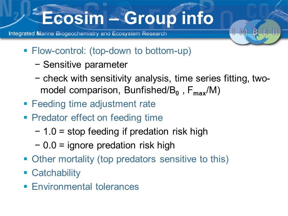 Flow-control: (top-down to bottom-up) Sensitive parameter check with sensitivity analysis, time series fitting, two- model comparison, Bunfished/B 0, F max /M) Feeding time adjustment rate Predator effect on feeding time 1.0 = stop feeding if predation risk high 0.0 = ignore predation risk high Other mortality (top predators sensitive to this) Catchability Environmental tolerances Ecosim – Group info