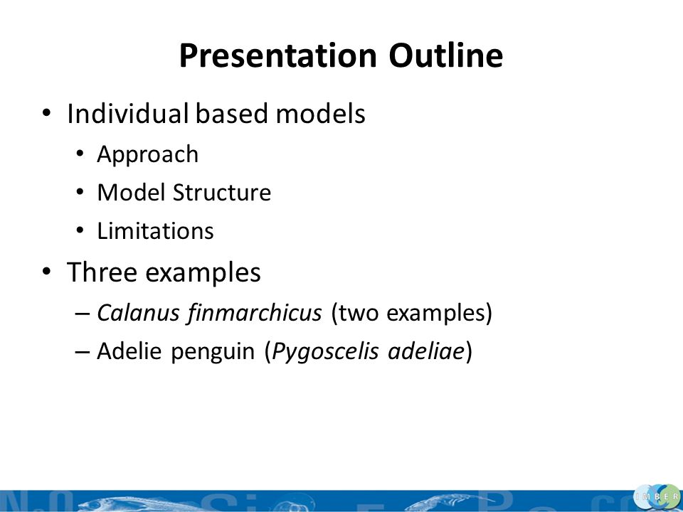 Presentation Outline Individual based models Approach Model Structure Limitations Three examples – Calanus finmarchicus (two examples) – Adelie pengui