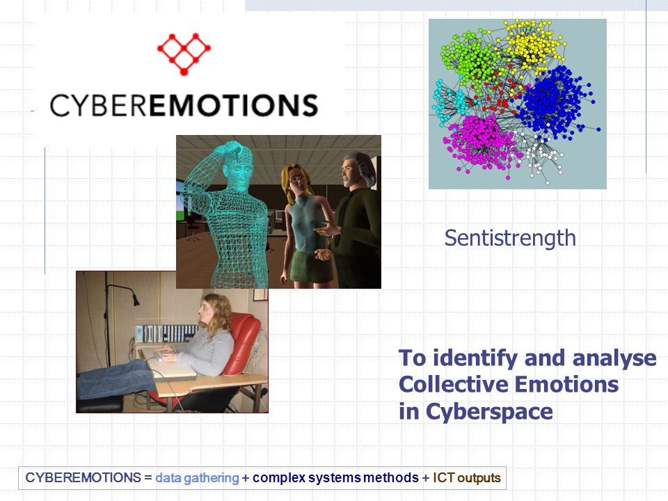 CYBEREMOTIONS = data gathering + complex systems methods + ICT outputs To identify and analyse Collective Emotions in Cyberspace Sentistrength