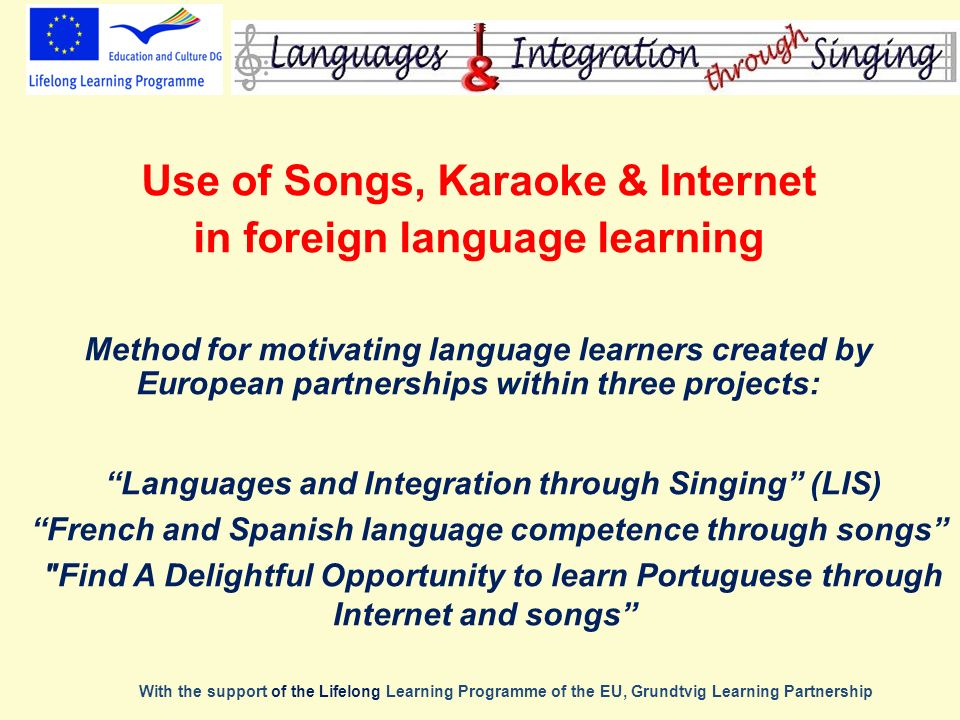 Use of Songs, Karaoke & Internet in foreign language learning Method for motivating language learners created by European partnerships within three projects: With the support of the Lifelong Learning Programme of the EU, Grundtvig Learning Partnership Languages and Integration through Singing (LIS) French and Spanish language competence through songs Find A Delightful Opportunity to learn Portuguese through Internet and songs