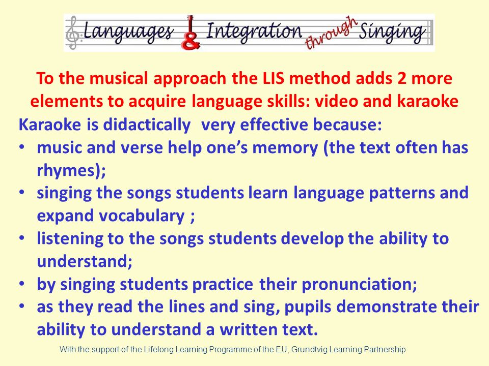 To the musical approach the LIS method adds 2 more elements to acquire language skills: video and karaoke Karaoke is didactically very effective because: music and verse help ones memory (the text often has rhymes); singing the songs students learn language patterns and expand vocabulary ; listening to the songs students develop the ability to understand; by singing students practice their pronunciation; as they read the lines and sing, pupils demonstrate their ability to understand a written text.