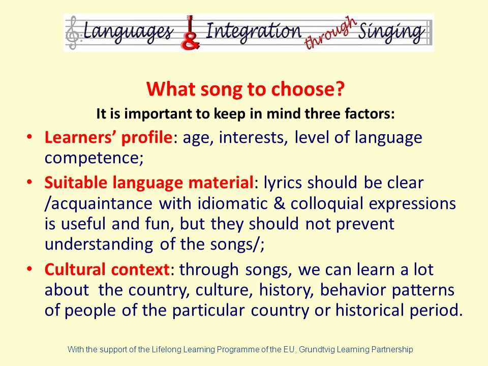 What song to choose? It is important to keep in mind three factors: Learners profile: age, interests, level of language competence; Suitable language