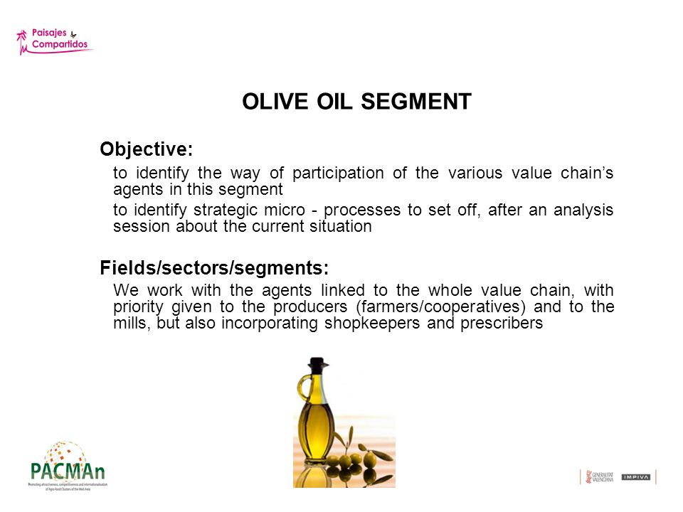 OLIVE OIL SEGMENT Objective: to identify the way of participation of the various value chains agents in this segment to identify strategic micro - processes to set off, after an analysis session about the current situation Fields/sectors/segments: We work with the agents linked to the whole value chain, with priority given to the producers (farmers/cooperatives) and to the mills, but also incorporating shopkeepers and prescribers