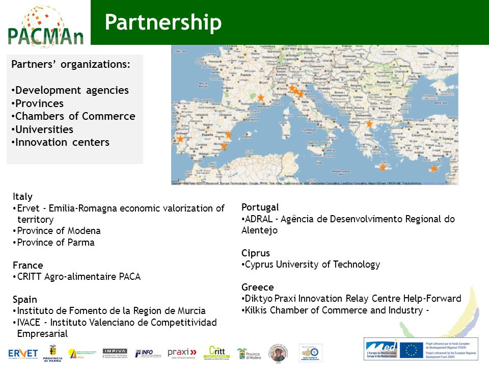 Partnership Portugal ADRAL - Agência de Desenvolvimento Regional do Alentejo Ciprus Cyprus University of Technology Greece Diktyo Praxi Innovation Relay Centre Help-Forward Kilkis Chamber of Commerce and Industry - Italy Ervet - Emilia-Romagna economic valorization of territory Province of Modena Province of Parma France CRITT Agro-alimentaire PACA Spain Instituto de Fomento de la Region de Murcia IVACE - Instituto Valenciano de Competitividad Empresarial Partners organizations: Development agencies Provinces Chambers of Commerce Universities Innovation centers