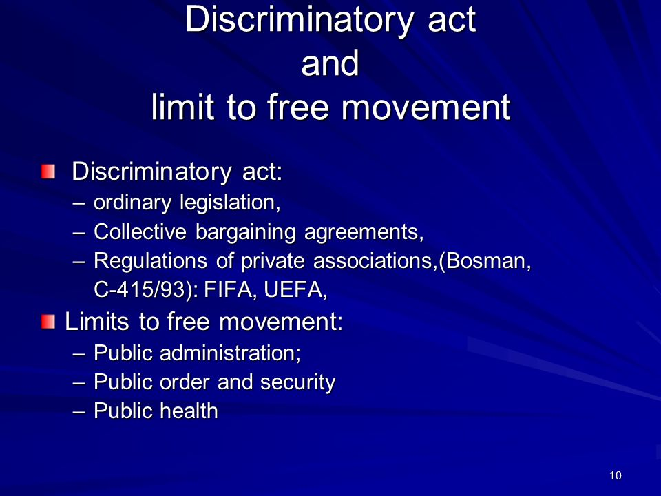 10 Discriminatory act: Discriminatory act: –ordinary legislation, –Collective bargaining agreements, –Regulations of private associations,(Bosman, C-4