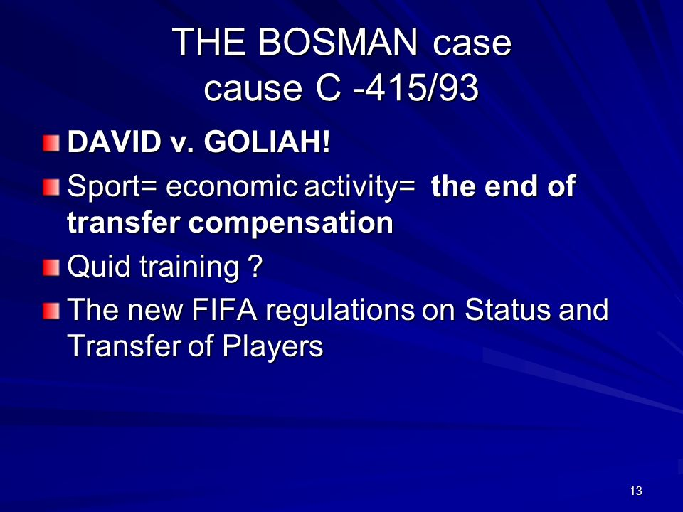 13 THE BOSMAN case cause C -415/93 DAVID v. GOLIAH! Sport= economic activity= the end of transfer compensation Quid training ? The new FIFA regulation
