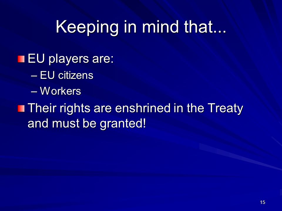 15 Keeping in mind that... EU players are: –EU citizens –Workers Their rights are enshrined in the Treaty and must be granted!