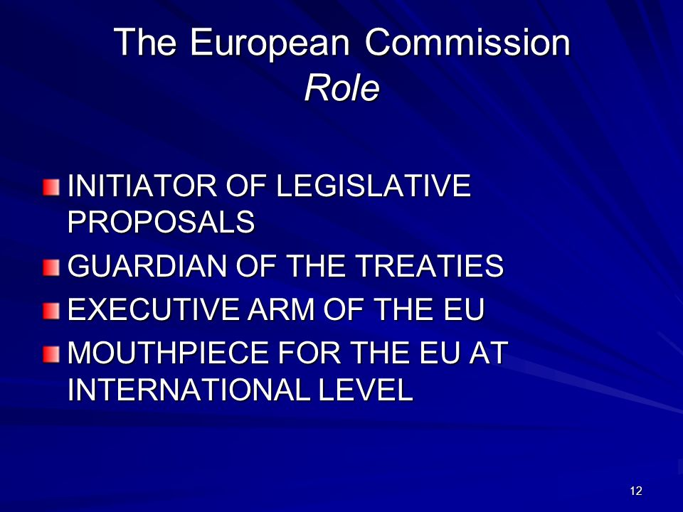 12 The European Commission Role INITIATOR OF LEGISLATIVE PROPOSALS GUARDIAN OF THE TREATIES EXECUTIVE ARM OF THE EU MOUTHPIECE FOR THE EU AT INTERNATI