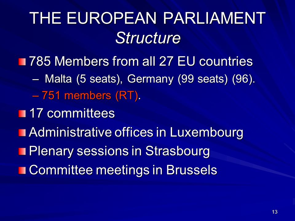 13 THE EUROPEAN PARLIAMENT Structure 785 Members from all 27 EU countries – Malta (5 seats), Germany (99 seats) (96).