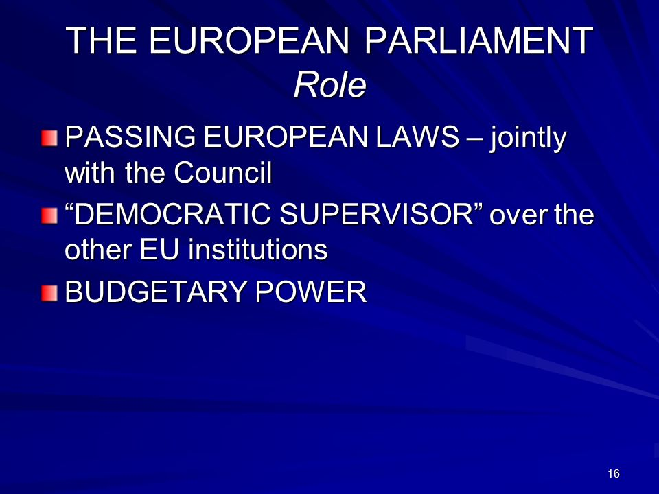 16 THE EUROPEAN PARLIAMENT Role PASSING EUROPEAN LAWS – jointly with the Council DEMOCRATIC SUPERVISOR over the other EU institutions BUDGETARY POWER