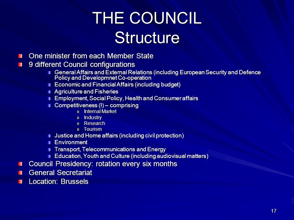 17 THE COUNCIL Structure One minister from each Member State 9 different Council configurations General Affairs and External Relations (including Euro