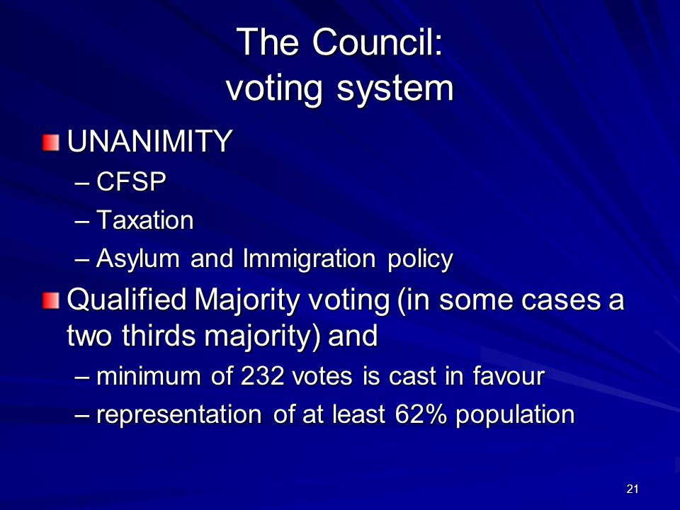 21 The Council: voting system UNANIMITY –CFSP –Taxation –Asylum and Immigration policy Qualified Majority voting (in some cases a two thirds majority)