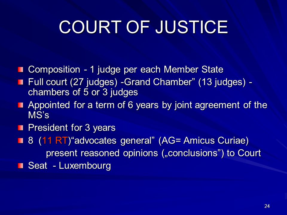 24 COURT OF JUSTICE Composition - 1 judge per each Member State Full court (27 judges) -Grand Chamber (13 judges) - chambers of 5 or 3 judges Appointed for a term of 6 years by joint agreement of the MSs President for 3 years 8 (11 RT)advocates general (AG= Amicus Curiae) present reasoned opinions (conclusions) to Court Seat - Luxembourg