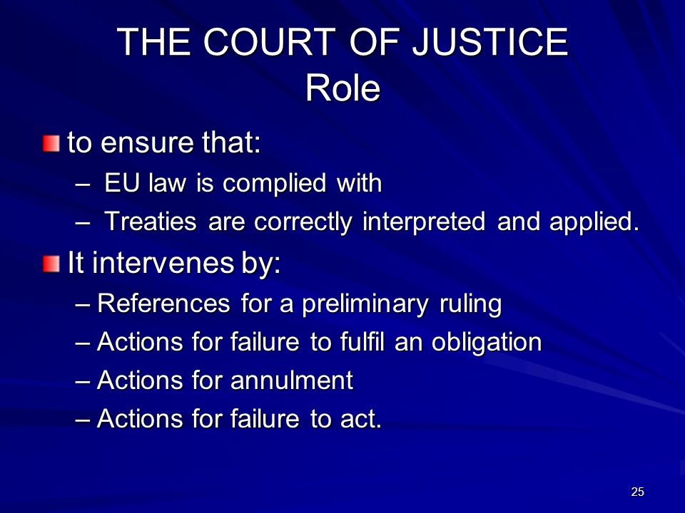 25 THE COURT OF JUSTICE Role to ensure that: – EU law is complied with – Treaties are correctly interpreted and applied. It intervenes by: –References