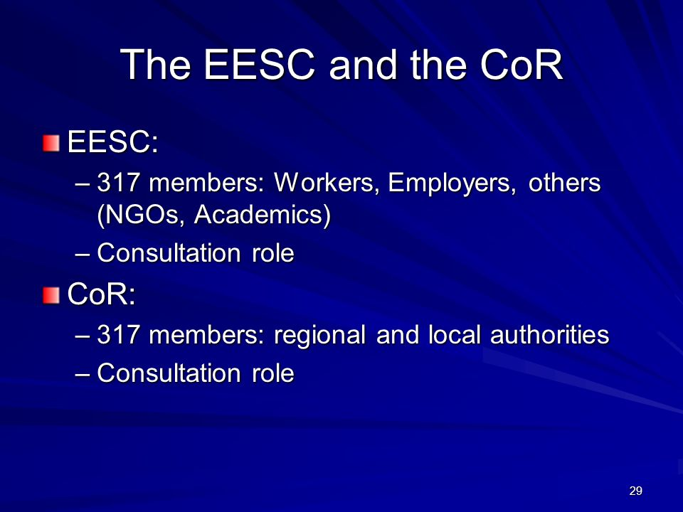29 The EESC and the CoR EESC: –317 members: Workers, Employers, others (NGOs, Academics) –Consultation role CoR: –317 members: regional and local authorities –Consultation role
