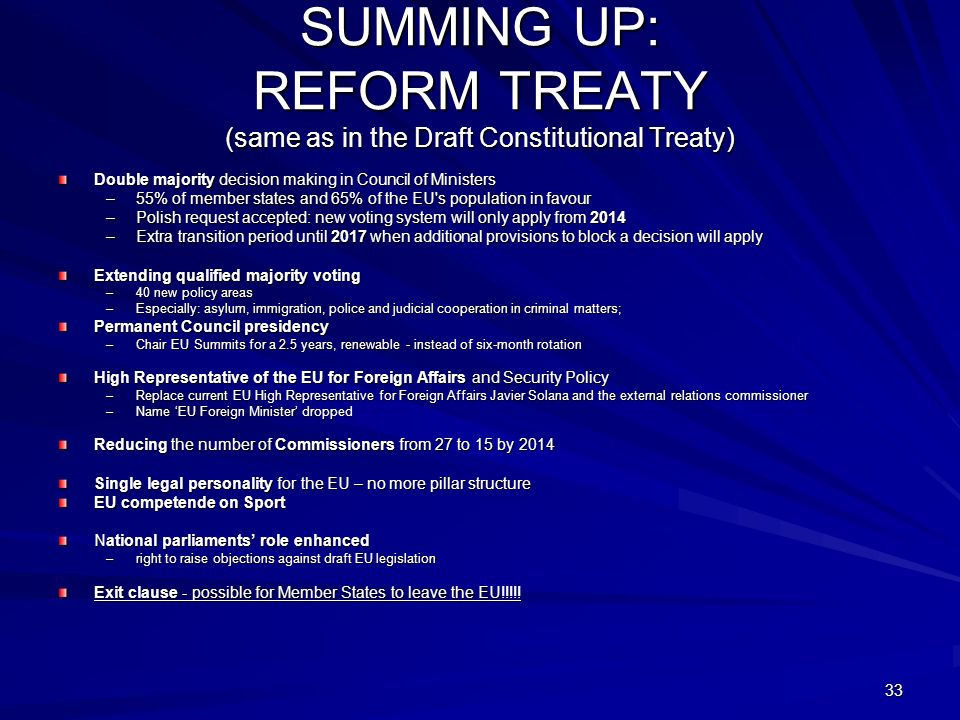 33 SUMMING UP: REFORM TREATY (same as in the Draft Constitutional Treaty) Double majority decision making in Council of Ministers –55% of member states and 65% of the EU s population in favour –Polish request accepted: new voting system will only apply from 2014 –Extra transition period until 2017 when additional provisions to block a decision will apply Extending qualified majority voting –40 new policy areas –Especially: asylum, immigration, police and judicial cooperation in criminal matters; Permanent Council presidency –Chair EU Summits for a 2.5 years, renewable - instead of six-month rotation High Representative of the EU for Foreign Affairs and Security Policy –Replace current EU High Representative for Foreign Affairs Javier Solana and the external relations commissioner –Name EU Foreign Minister dropped Reducing the number of Commissioners from 27 to 15 by 2014 Single legal personality for the EU – no more pillar structure EU competende on Sport National parliaments role enhanced –right to raise objections against draft EU legislation Exit clause - possible for Member States to leave the EU!!!!!