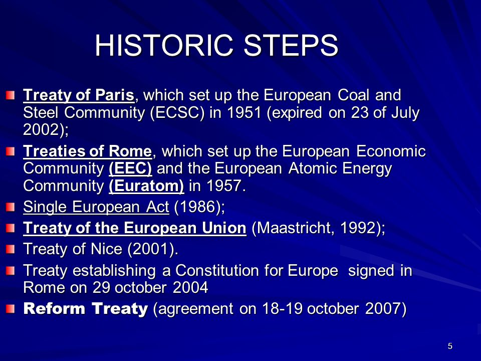 5 HISTORIC STEPS Treaty of Paris, which set up the European Coal and Steel Community (ECSC) in 1951 (expired on 23 of July 2002); Treaties of Rome, which set up the European Economic Community (EEC) and the European Atomic Energy Community (Euratom) in 1957.