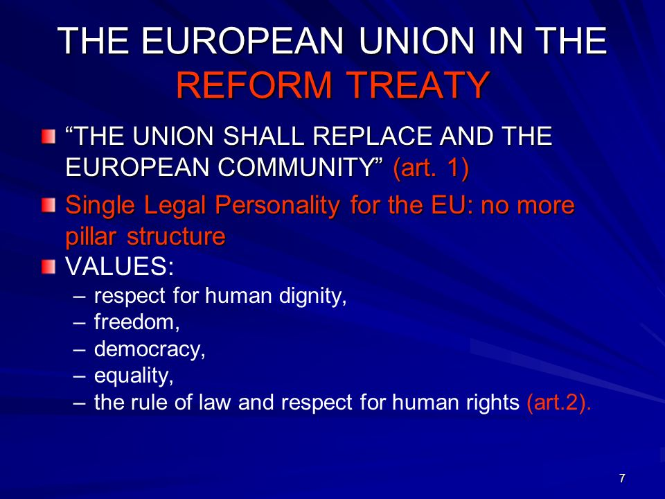 7 THE EUROPEAN UNION IN THE REFORM TREATY THE UNION SHALL REPLACE AND THE EUROPEAN COMMUNITY (art. 1) Single Legal Personality for the EU: no more pil