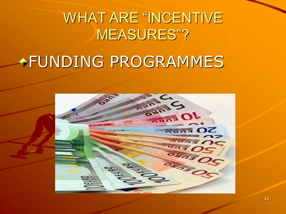 11 WHAT ARE INCENTIVE MEASURES FUNDING PROGRAMMES