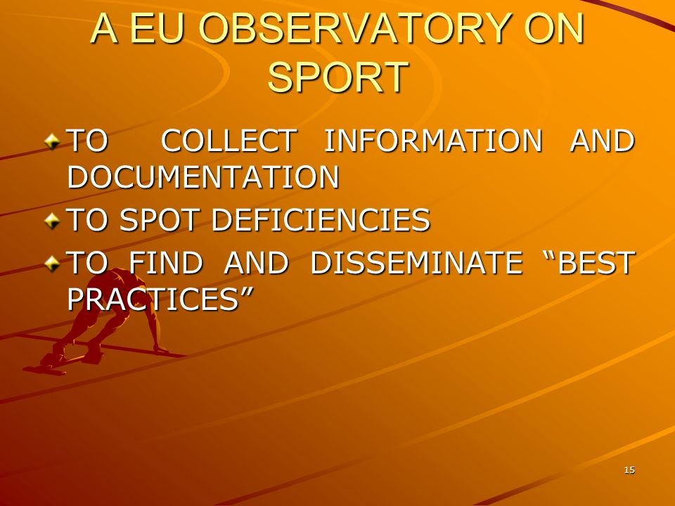 15 A EU OBSERVATORY ON SPORT TO COLLECT INFORMATION AND DOCUMENTATION TO SPOT DEFICIENCIES TO FIND AND DISSEMINATE BEST PRACTICES