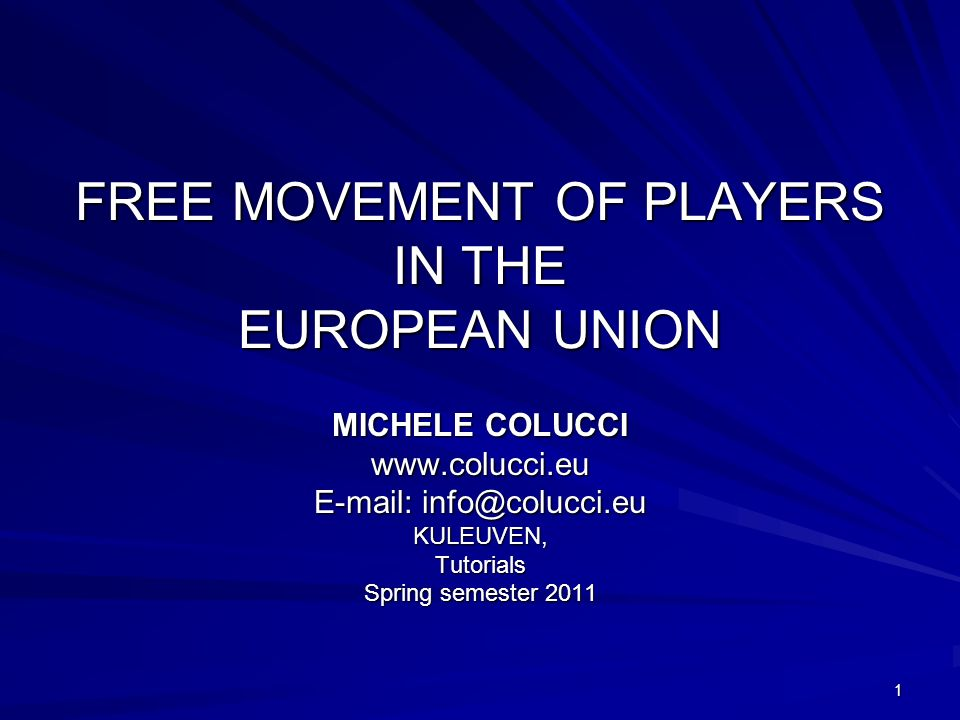 1 FREE MOVEMENT OF PLAYERS IN THE EUROPEAN UNION MICHELE COLUCCI www.colucci.eu E-mail: info@colucci.eu KULEUVEN,Tutorials Spring semester 2011