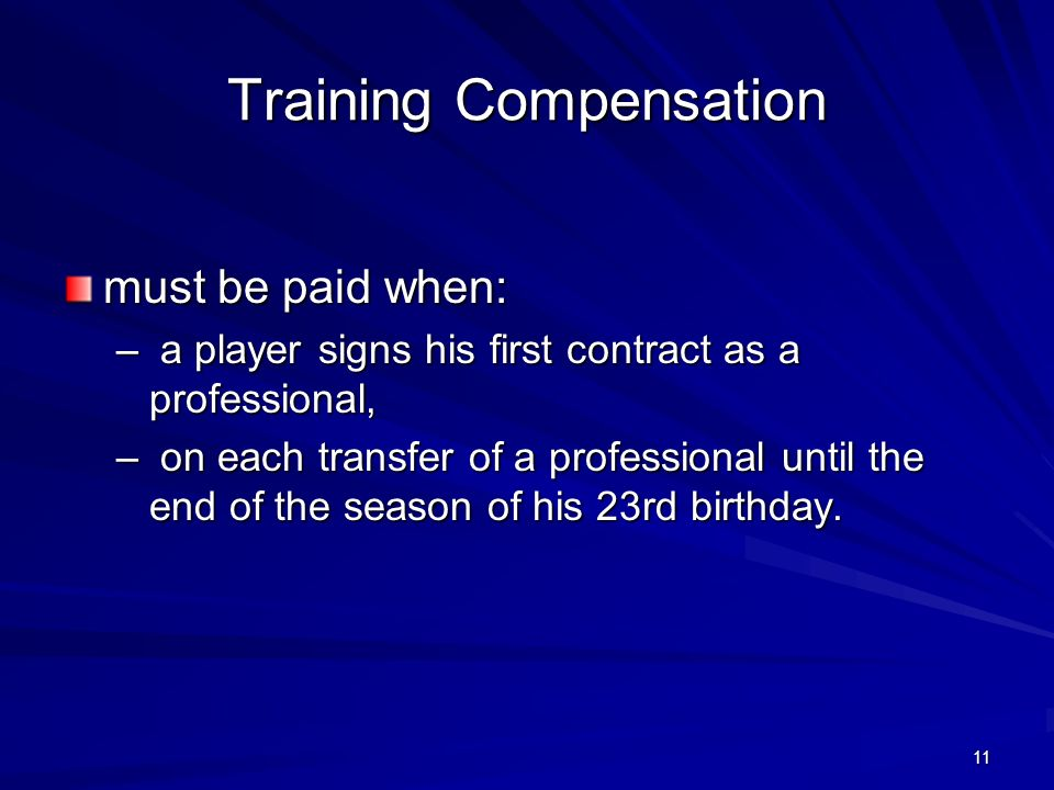 11 Training Compensation must be paid when: – a player signs his first contract as a professional, – on each transfer of a professional until the end of the season of his 23rd birthday.
