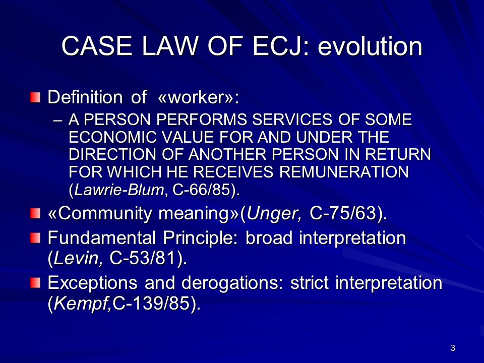 3 CASE LAW OF ECJ: evolution Definition of «worker»: –A PERSON PERFORMS SERVICES OF SOME ECONOMIC VALUE FOR AND UNDER THE DIRECTION OF ANOTHER PERSON IN RETURN FOR WHICH HE RECEIVES REMUNERATION (Lawrie-Blum, C-66/85).