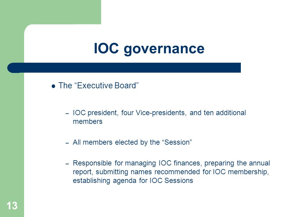 13 IOC governance The Executive Board – IOC president, four Vice-presidents, and ten additional members – All members elected by the Session – Respons