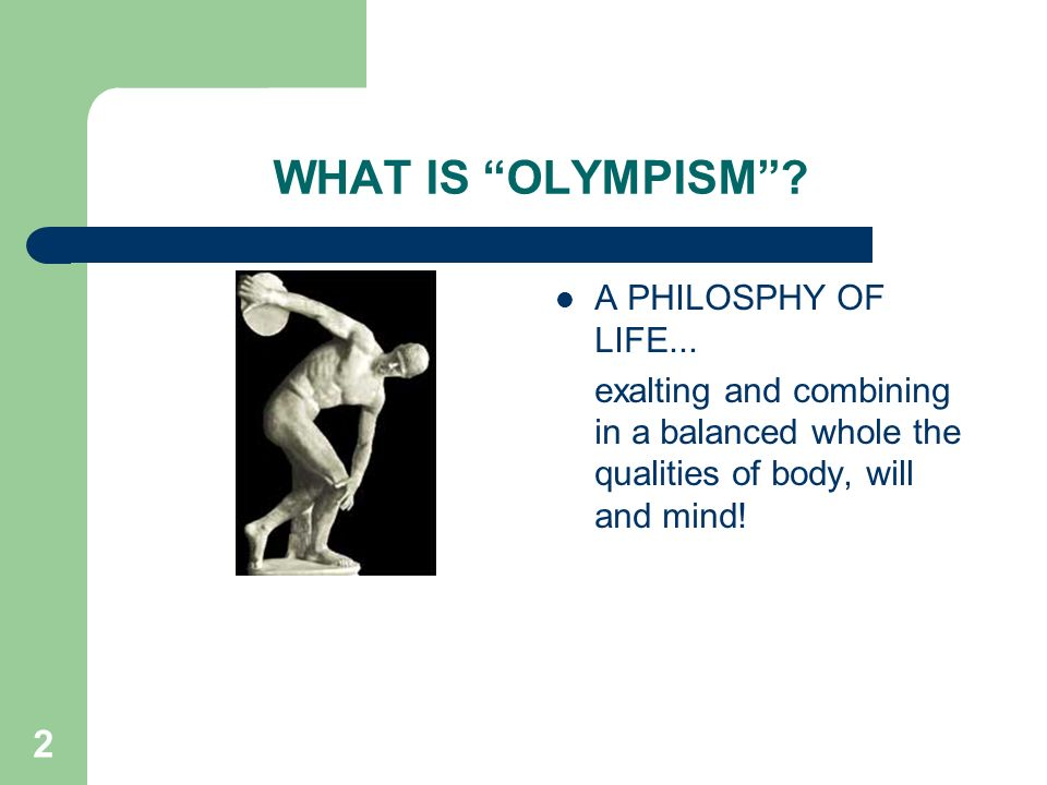 2 WHAT IS OLYMPISM? A PHILOSPHY OF LIFE... exalting and combining in a balanced whole the qualities of body, will and mind!