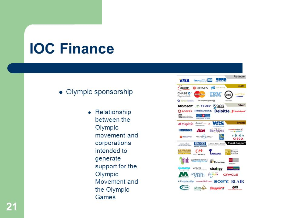 21 IOC Finance Olympic sponsorship Relationship between the Olympic movement and corporations intended to generate support for the Olympic Movement an