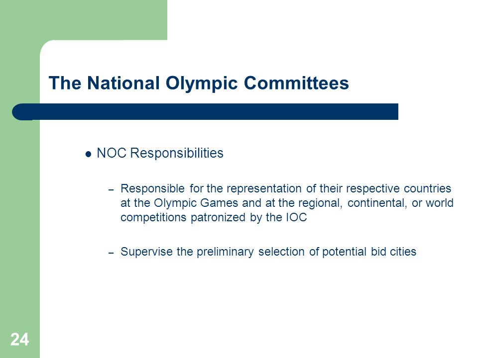 24 The National Olympic Committees NOC Responsibilities – Responsible for the representation of their respective countries at the Olympic Games and at