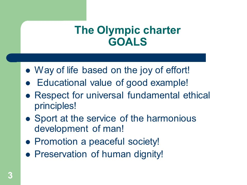 3 The Olympic charter GOALS Way of life based on the joy of effort! Educational value of good example! Respect for universal fundamental ethical princ