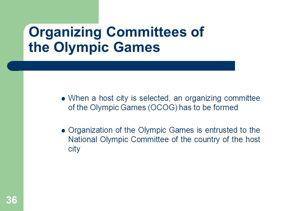 36 Organizing Committees of the Olympic Games When a host city is selected, an organizing committee of the Olympic Games (OCOG) has to be formed Organ