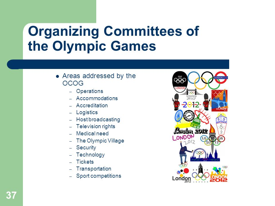 37 Organizing Committees of the Olympic Games Areas addressed by the OCOG – Operations – Accommodations – Accreditation – Logistics – Host broadcastin