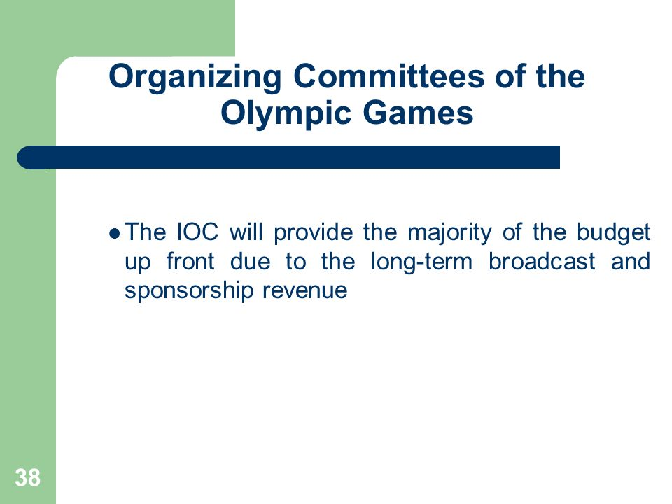 38 Organizing Committees of the Olympic Games The IOC will provide the majority of the budget up front due to the long-term broadcast and sponsorship