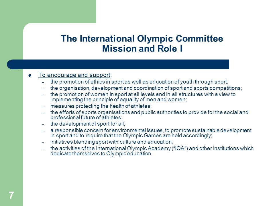 7 The International Olympic Committee Mission and Role I To encourage and support: – the promotion of ethics in sport as well as education of youth th
