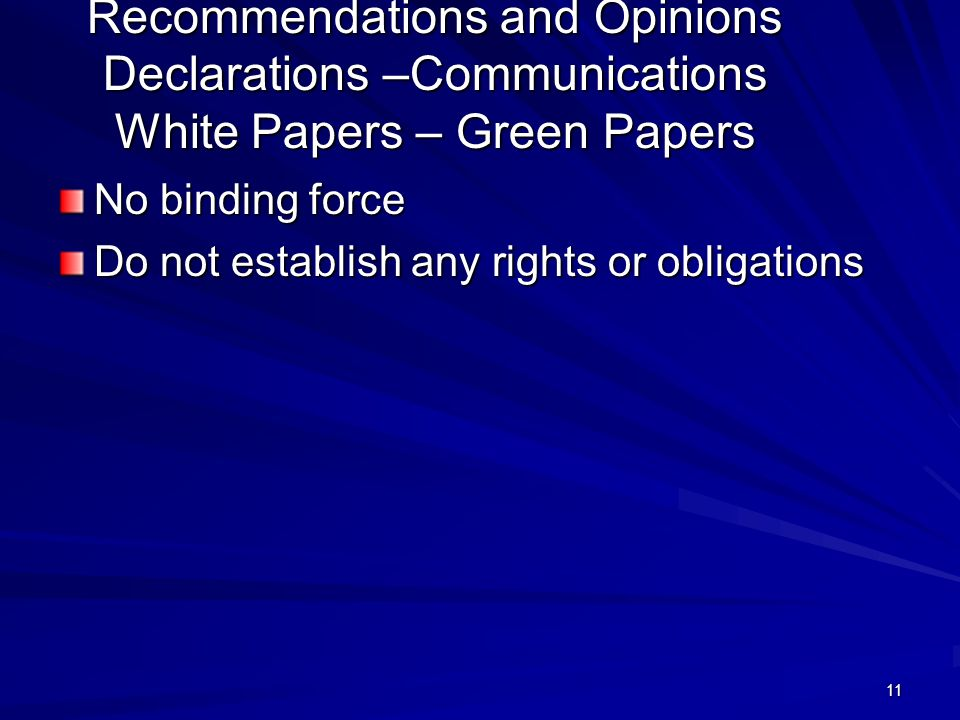 11 Recommendations and Opinions Declarations –Communications White Papers – Green Papers No binding force Do not establish any rights or obligations